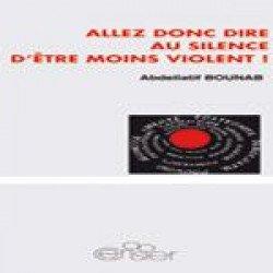"""""""ALLEZ DONC DIRE AU SILENCE D'ÊTRE MOINS VIOLENT !"""" DE ABDELATIF BOUNAB"""